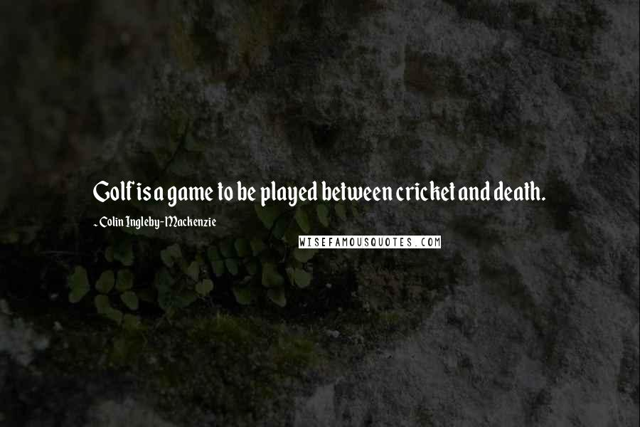 Colin Ingleby-Mackenzie quotes: Golf is a game to be played between cricket and death.