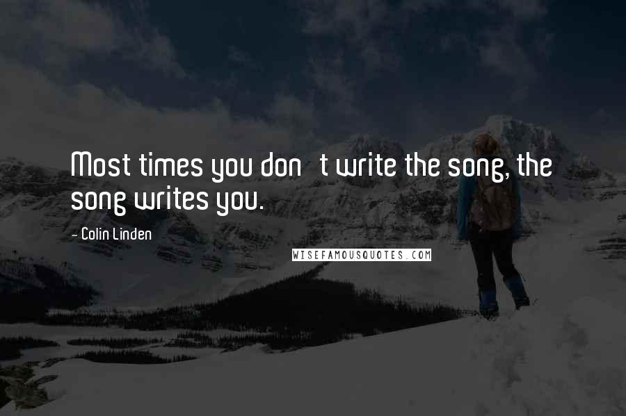 Colin Linden quotes: Most times you don't write the song, the song writes you.