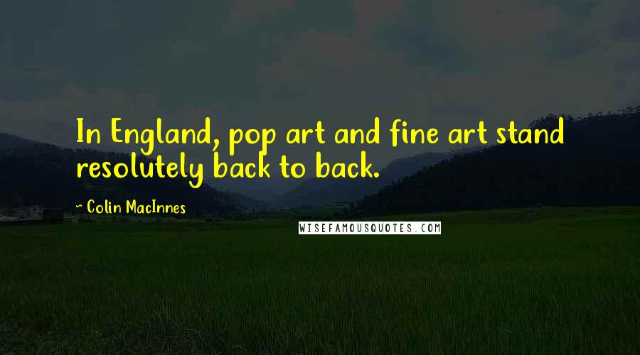Colin MacInnes quotes: In England, pop art and fine art stand resolutely back to back.