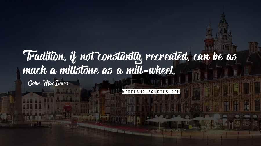 Colin MacInnes quotes: Tradition, if not constantly recreated, can be as much a millstone as a mill-wheel.