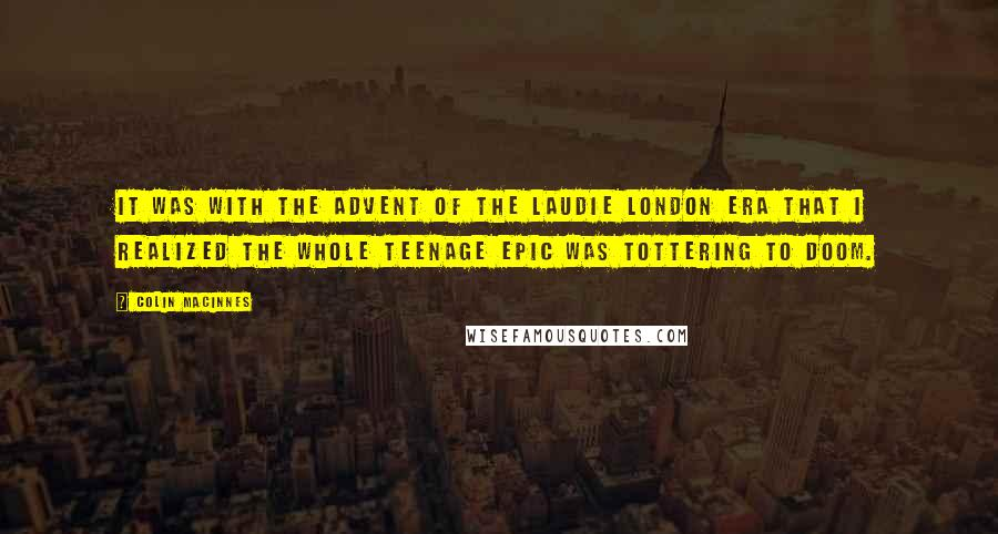 Colin MacInnes quotes: It was with the advent of the Laudie London era that I realized the whole teenage epic was tottering to doom.