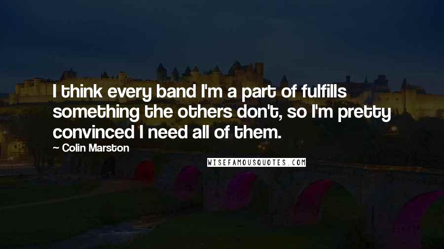 Colin Marston quotes: I think every band I'm a part of fulfills something the others don't, so I'm pretty convinced I need all of them.