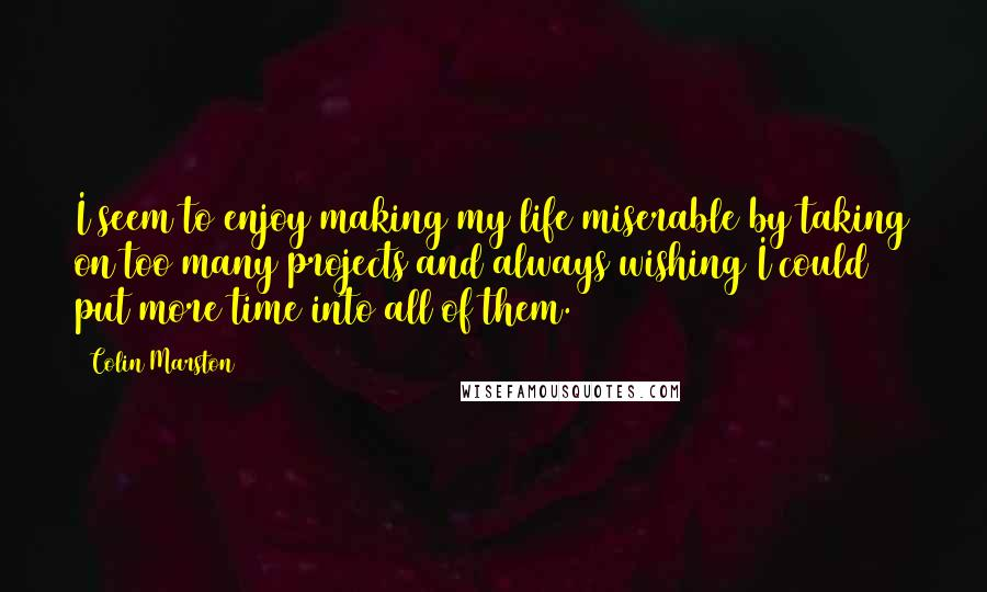 Colin Marston quotes: I seem to enjoy making my life miserable by taking on too many projects and always wishing I could put more time into all of them.