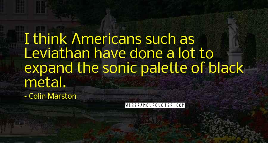 Colin Marston quotes: I think Americans such as Leviathan have done a lot to expand the sonic palette of black metal.
