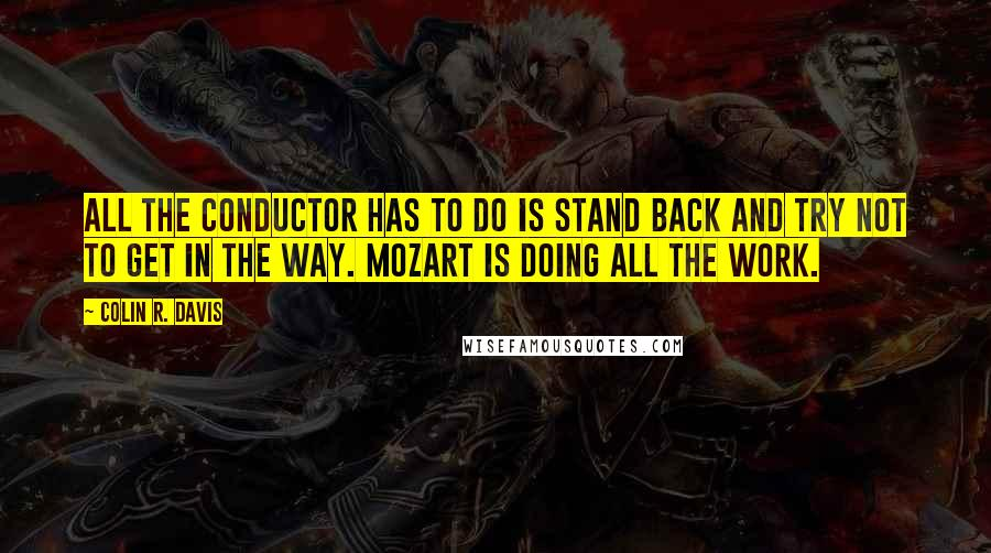 Colin R. Davis quotes: All the conductor has to do is stand back and try not to get in the way. Mozart is doing all the work.