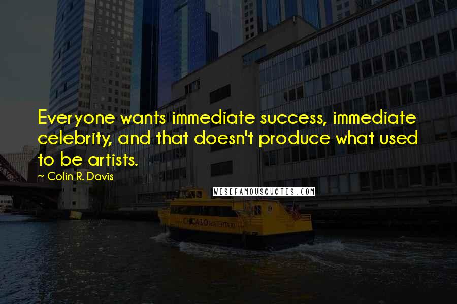Colin R. Davis quotes: Everyone wants immediate success, immediate celebrity, and that doesn't produce what used to be artists.