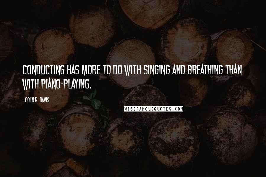Colin R. Davis quotes: Conducting has more to do with singing and breathing than with piano-playing.