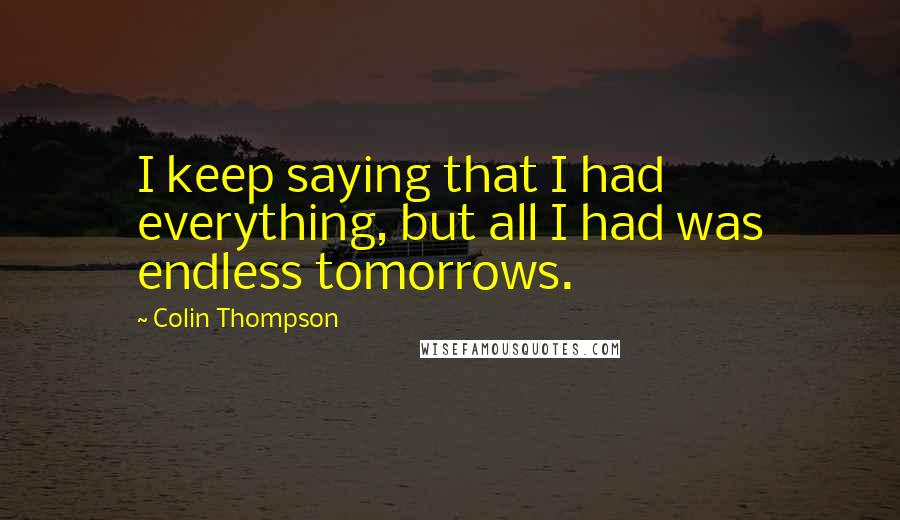 Colin Thompson quotes: I keep saying that I had everything, but all I had was endless tomorrows.