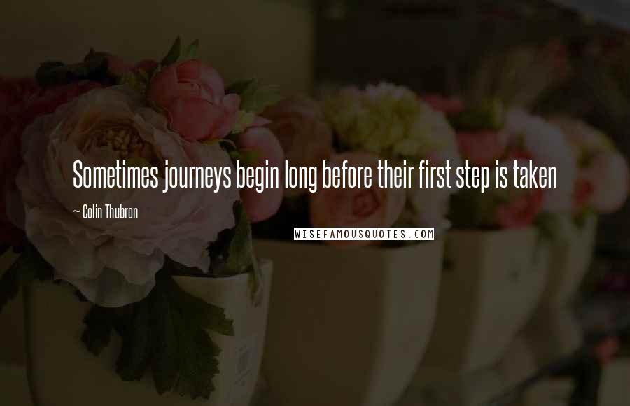 Colin Thubron quotes: Sometimes journeys begin long before their first step is taken