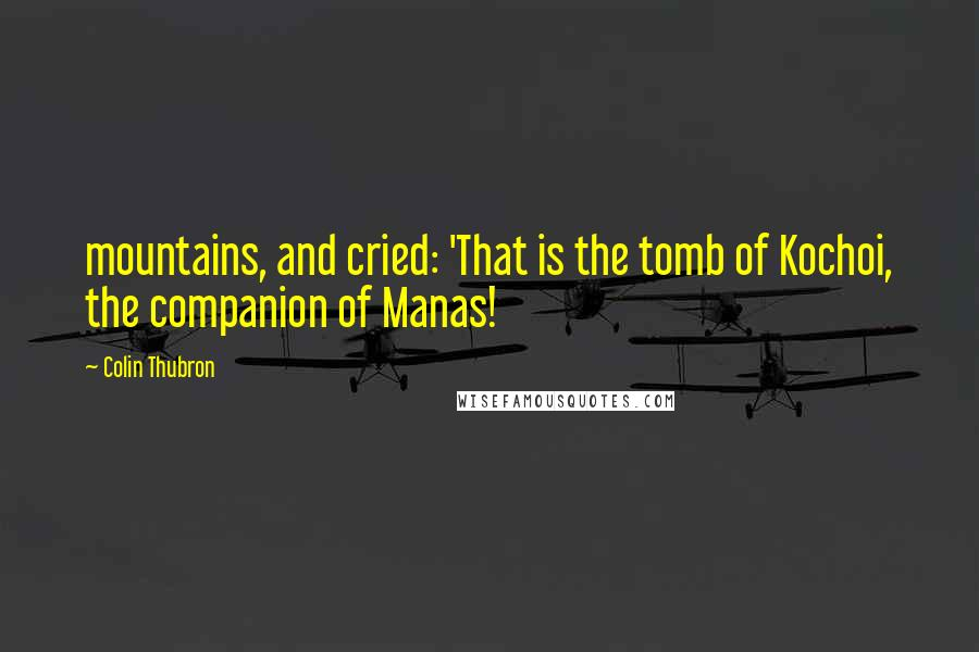 Colin Thubron quotes: mountains, and cried: 'That is the tomb of Kochoi, the companion of Manas!