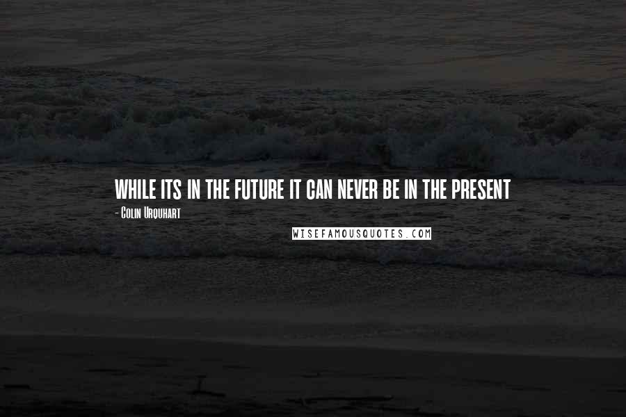 Colin Urquhart quotes: while its in the future it can never be in the present