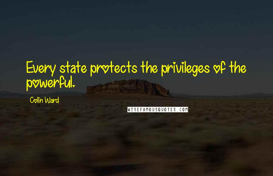 Colin Ward quotes: Every state protects the privileges of the powerful.