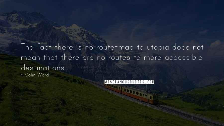Colin Ward quotes: The fact there is no route-map to utopia does not mean that there are no routes to more accessible destinations.