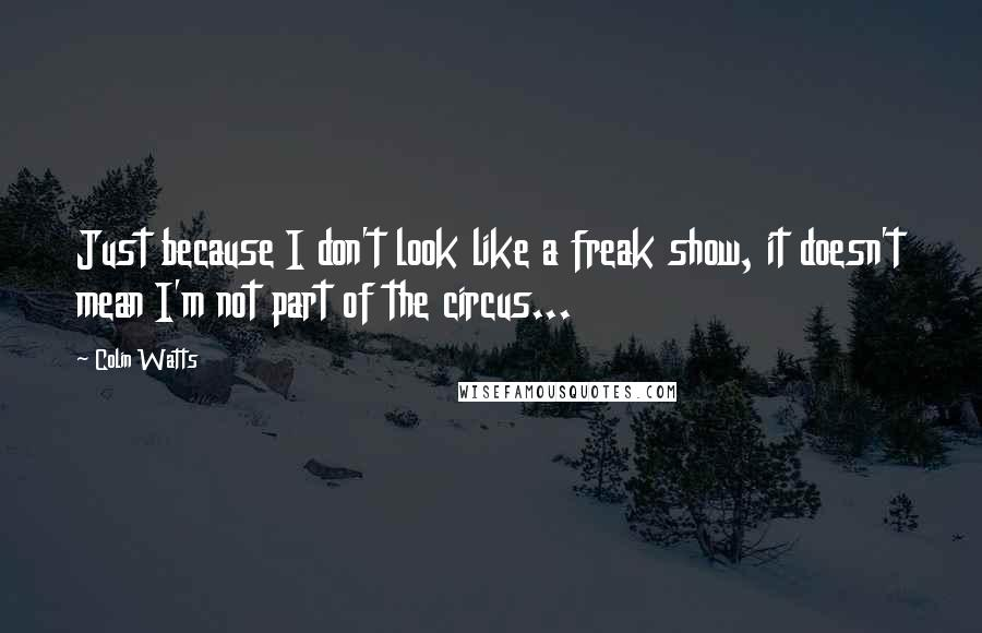 Colin Watts quotes: Just because I don't look like a freak show, it doesn't mean I'm not part of the circus...