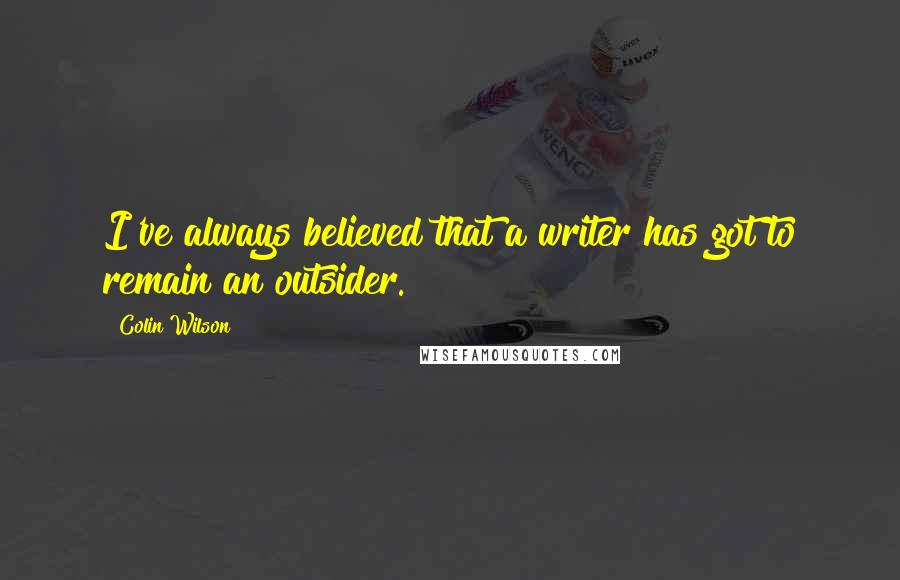 Colin Wilson quotes: I've always believed that a writer has got to remain an outsider.