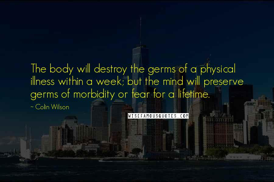 Colin Wilson quotes: The body will destroy the germs of a physical illness within a week; but the mind will preserve germs of morbidity or fear for a lifetime.