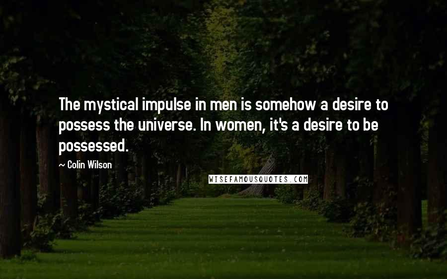 Colin Wilson quotes: The mystical impulse in men is somehow a desire to possess the universe. In women, it's a desire to be possessed.