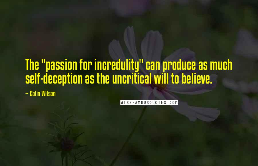 "Colin Wilson quotes: The ""passion for incredulity"" can produce as much self-deception as the uncritical will to believe."