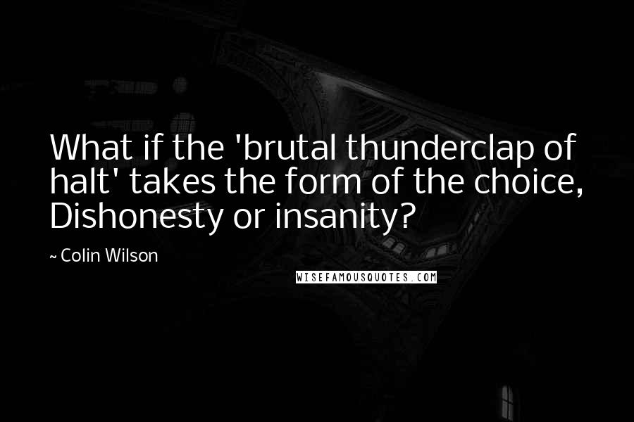 Colin Wilson quotes: What if the 'brutal thunderclap of halt' takes the form of the choice, Dishonesty or insanity?