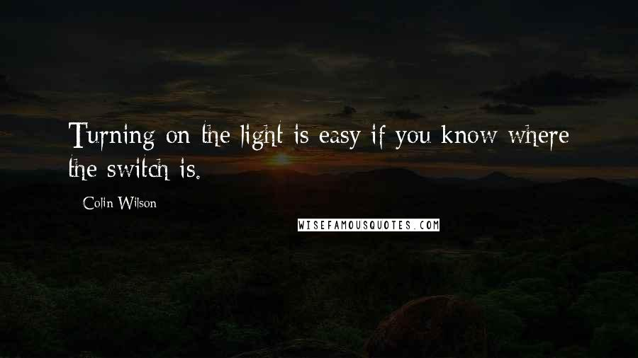 Colin Wilson quotes: Turning on the light is easy if you know where the switch is.