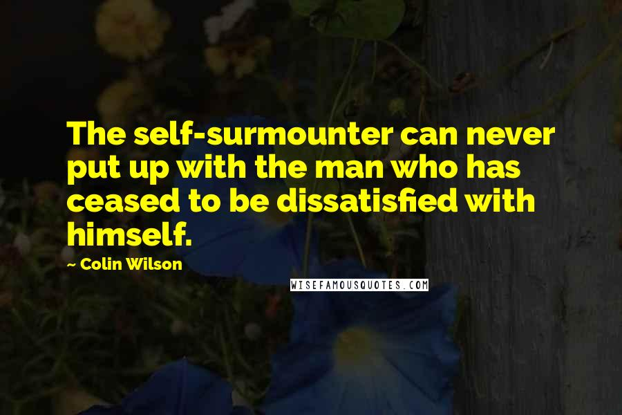 Colin Wilson quotes: The self-surmounter can never put up with the man who has ceased to be dissatisfied with himself.