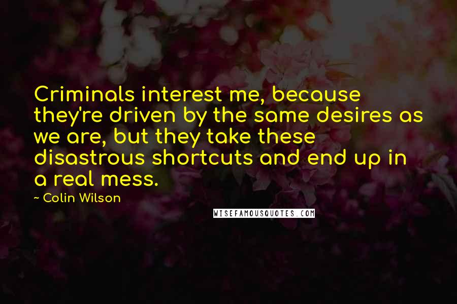 Colin Wilson quotes: Criminals interest me, because they're driven by the same desires as we are, but they take these disastrous shortcuts and end up in a real mess.