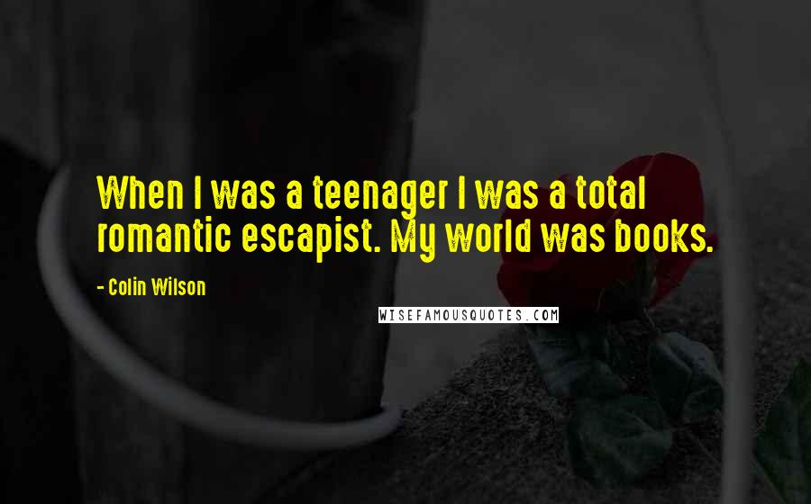 Colin Wilson quotes: When I was a teenager I was a total romantic escapist. My world was books.