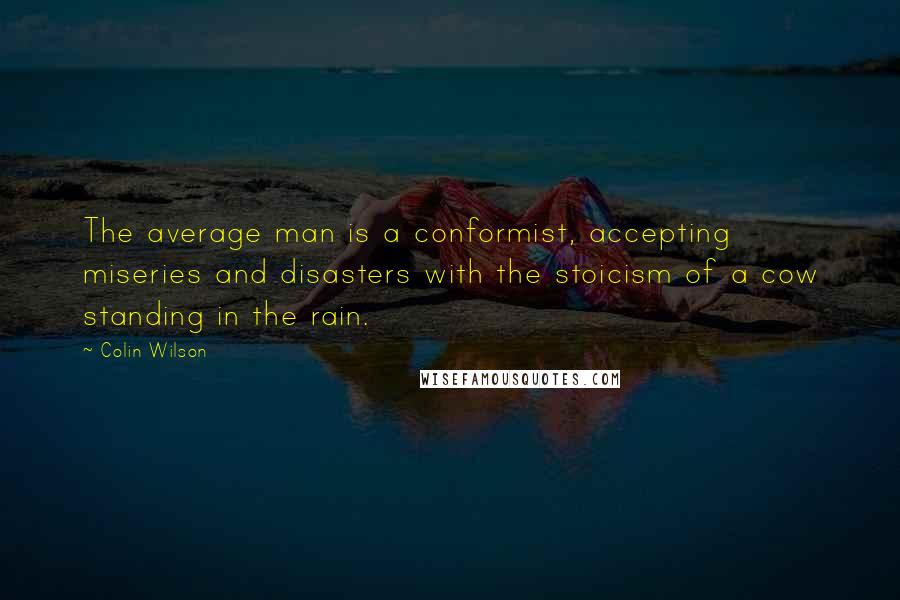 Colin Wilson quotes: The average man is a conformist, accepting miseries and disasters with the stoicism of a cow standing in the rain.