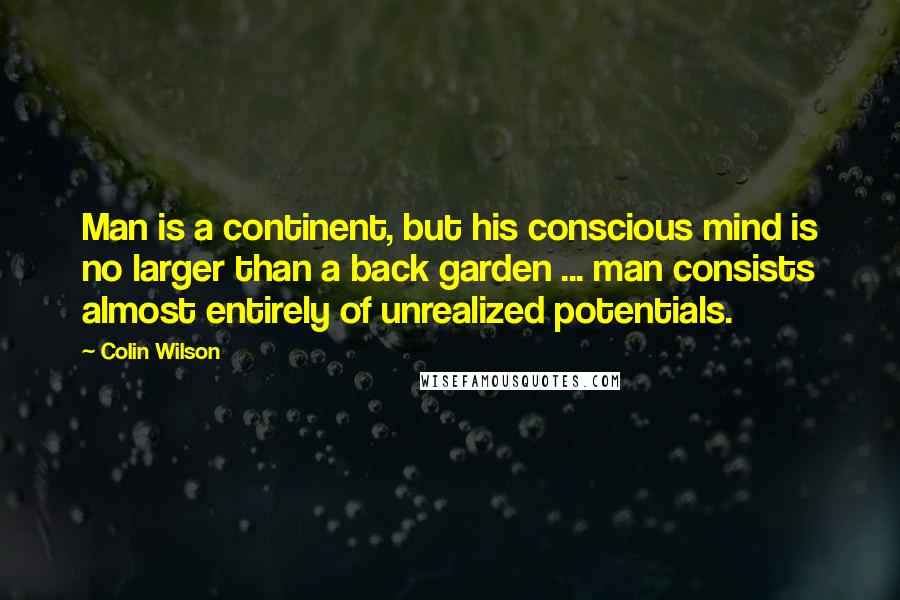 Colin Wilson quotes: Man is a continent, but his conscious mind is no larger than a back garden ... man consists almost entirely of unrealized potentials.