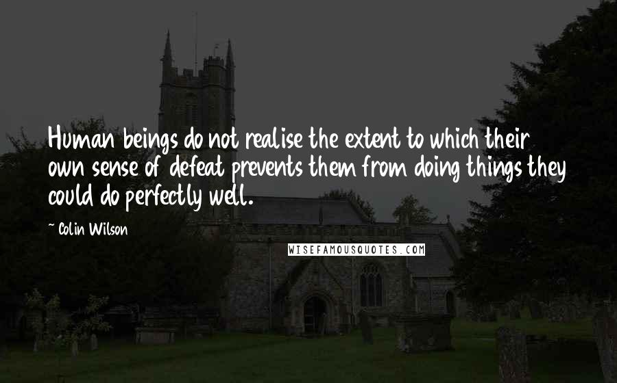 Colin Wilson quotes: Human beings do not realise the extent to which their own sense of defeat prevents them from doing things they could do perfectly well.