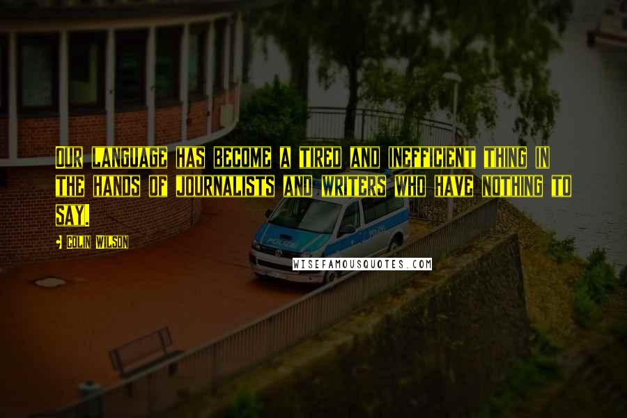 Colin Wilson quotes: Our language has become a tired and inefficient thing in the hands of journalists and writers who have nothing to say.