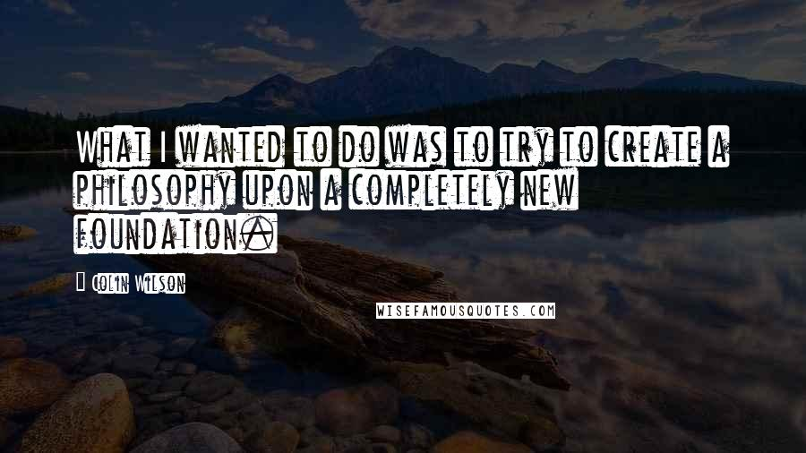 Colin Wilson quotes: What I wanted to do was to try to create a philosophy upon a completely new foundation.