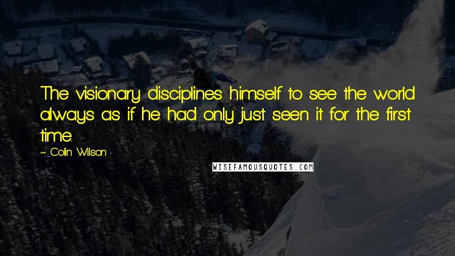 Colin Wilson quotes: The visionary disciplines himself to see the world always as if he had only just seen it for the first time.