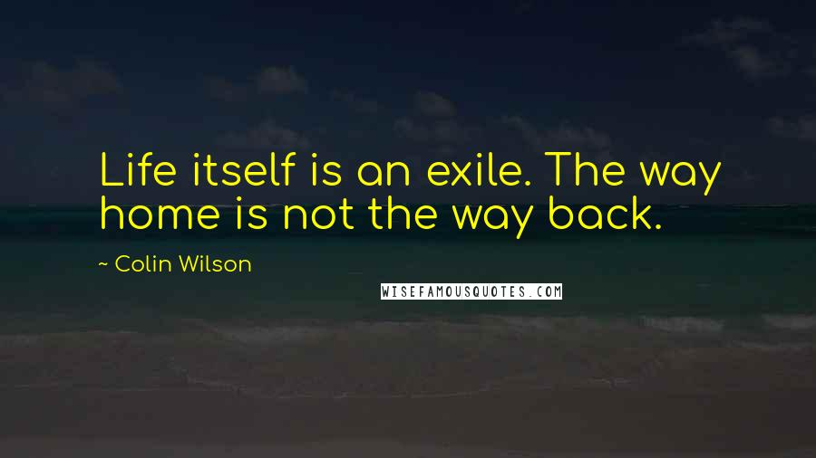 Colin Wilson quotes: Life itself is an exile. The way home is not the way back.