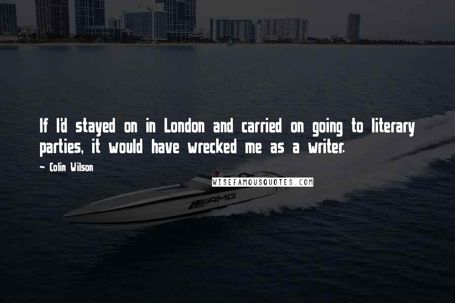 Colin Wilson quotes: If I'd stayed on in London and carried on going to literary parties, it would have wrecked me as a writer.