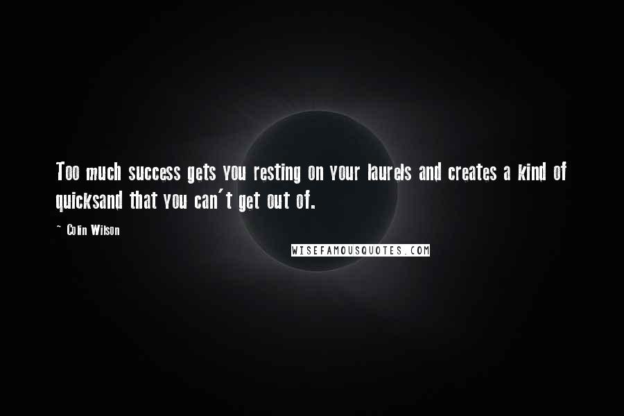 Colin Wilson quotes: Too much success gets you resting on your laurels and creates a kind of quicksand that you can't get out of.