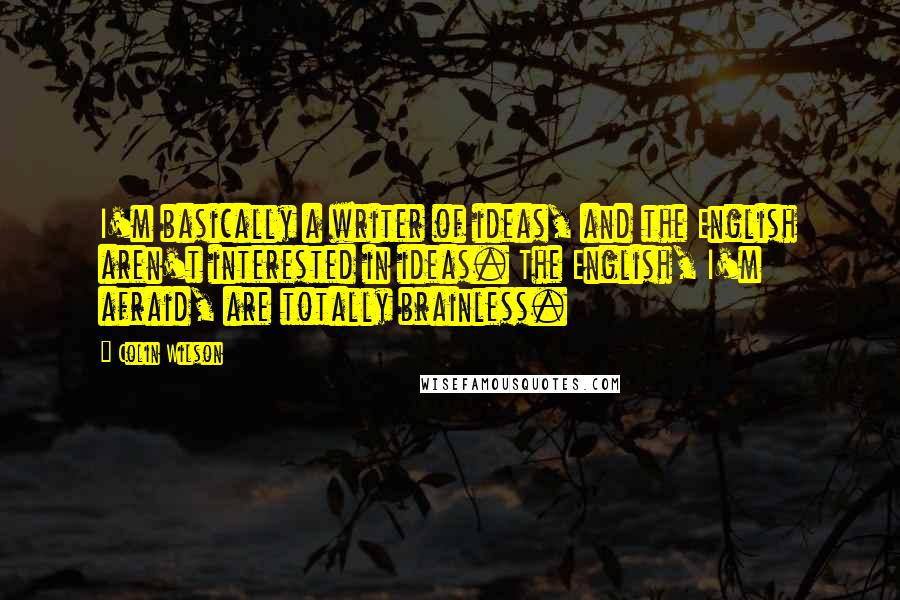 Colin Wilson quotes: I'm basically a writer of ideas, and the English aren't interested in ideas. The English, I'm afraid, are totally brainless.