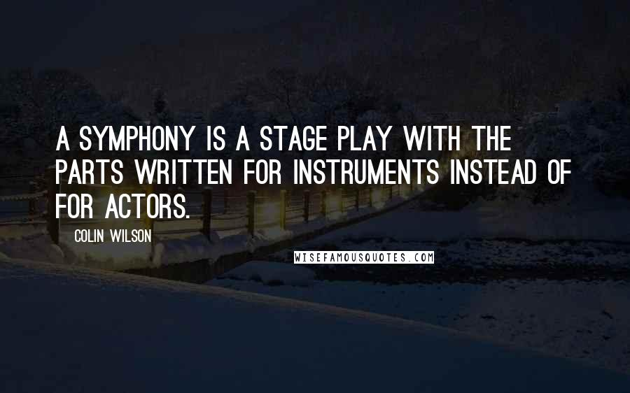 Colin Wilson quotes: A symphony is a stage play with the parts written for instruments instead of for actors.