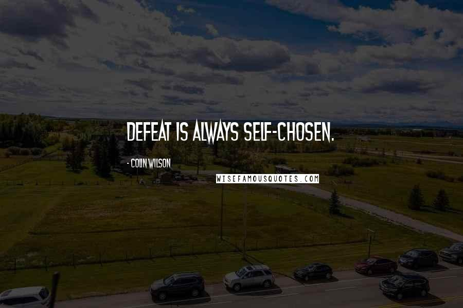 Colin Wilson quotes: Defeat is always self-chosen.