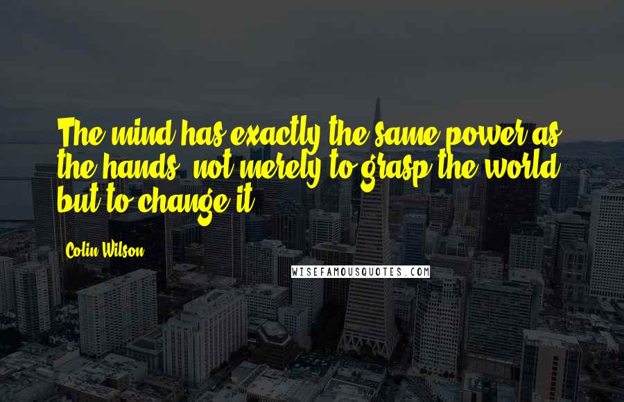 Colin Wilson quotes: The mind has exactly the same power as the hands; not merely to grasp the world, but to change it.