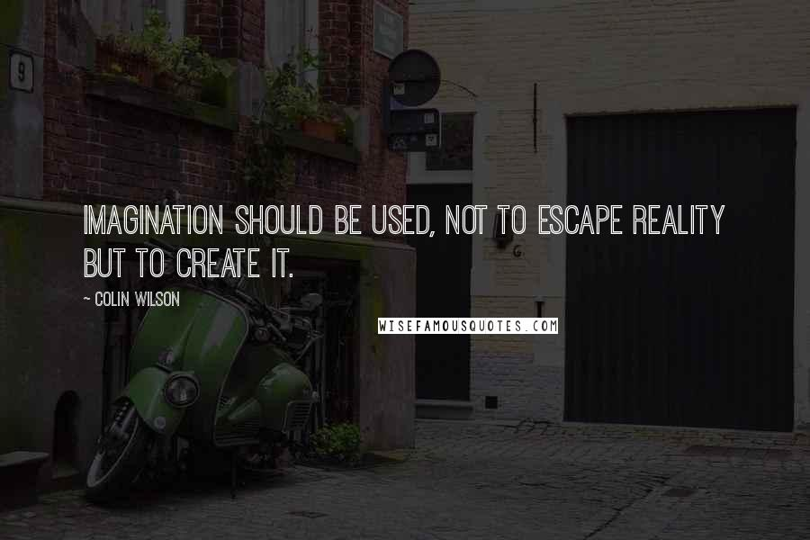 Colin Wilson quotes: Imagination should be used, not to escape reality but to create it.