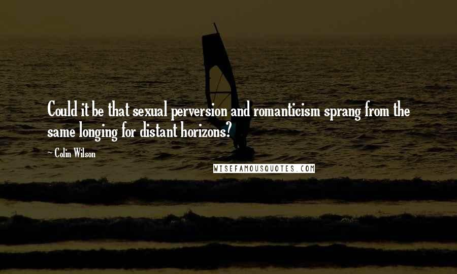 Colin Wilson quotes: Could it be that sexual perversion and romanticism sprang from the same longing for distant horizons?