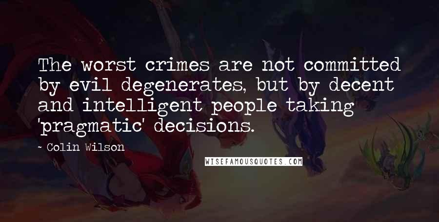 Colin Wilson quotes: The worst crimes are not committed by evil degenerates, but by decent and intelligent people taking 'pragmatic' decisions.