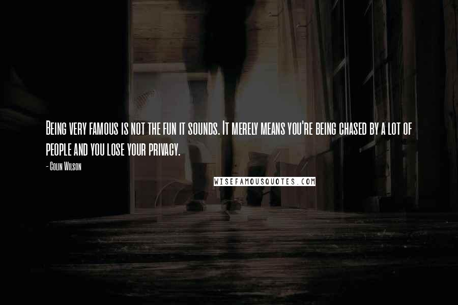 Colin Wilson quotes: Being very famous is not the fun it sounds. It merely means you're being chased by a lot of people and you lose your privacy.