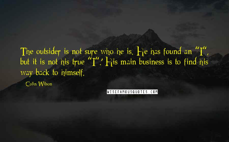 "Colin Wilson quotes: The outsider is not sure who he is. He has found an ""I"", but it is not his true ""I"".' His main business is to find his way back to"