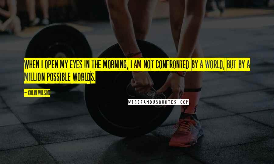 Colin Wilson quotes: When I open my eyes in the morning, I am not confronted by a world, but by a million possible worlds.