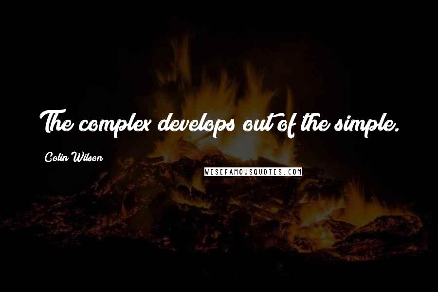Colin Wilson quotes: The complex develops out of the simple.