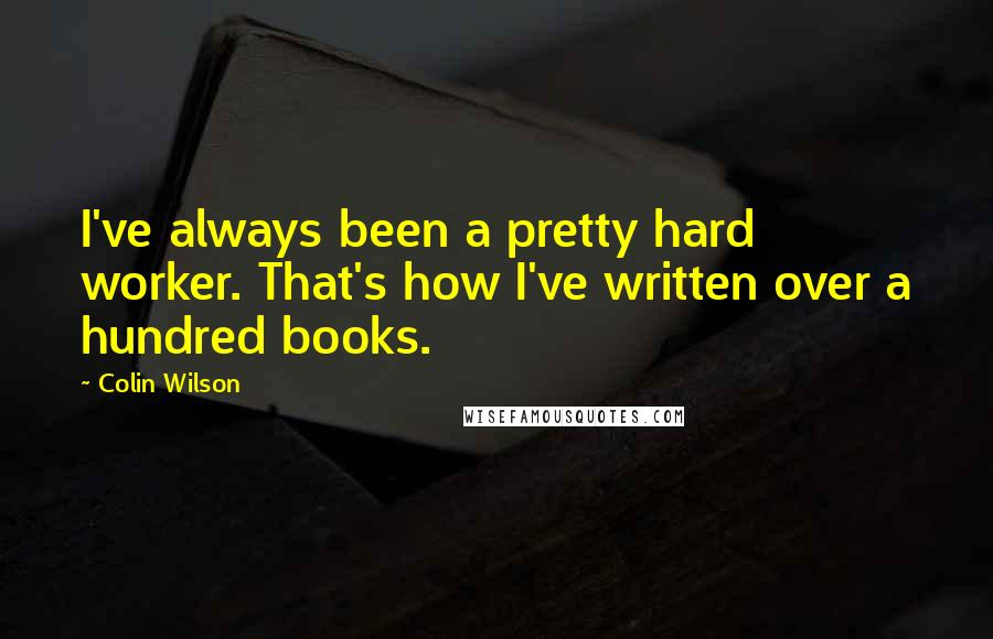 Colin Wilson quotes: I've always been a pretty hard worker. That's how I've written over a hundred books.