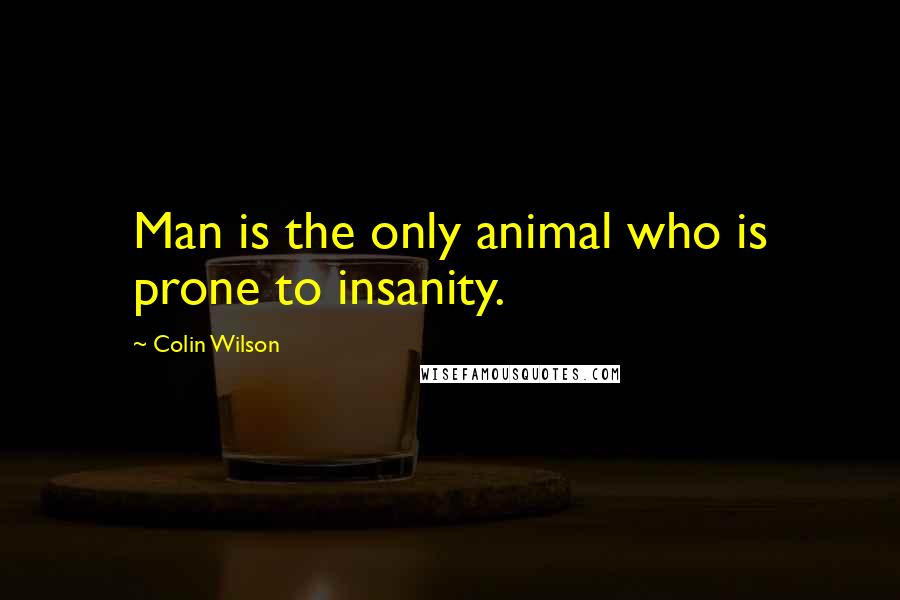 Colin Wilson quotes: Man is the only animal who is prone to insanity.