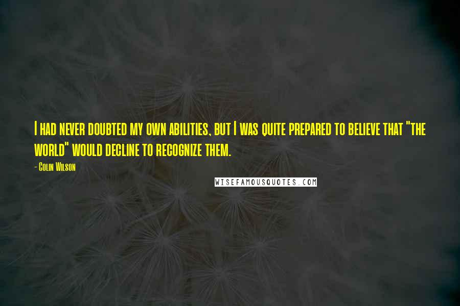 "Colin Wilson quotes: I had never doubted my own abilities, but I was quite prepared to believe that ""the world"" would decline to recognize them."